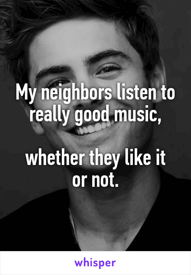 My neighbors listen to really good music,  whether they like it or not.