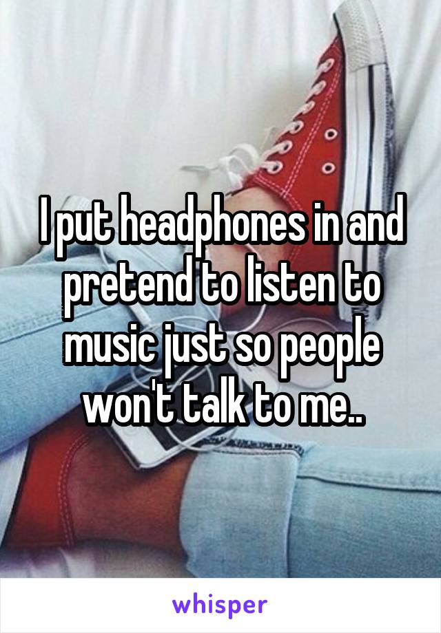 I put headphones in and pretend to listen to music just so people won't talk to me..