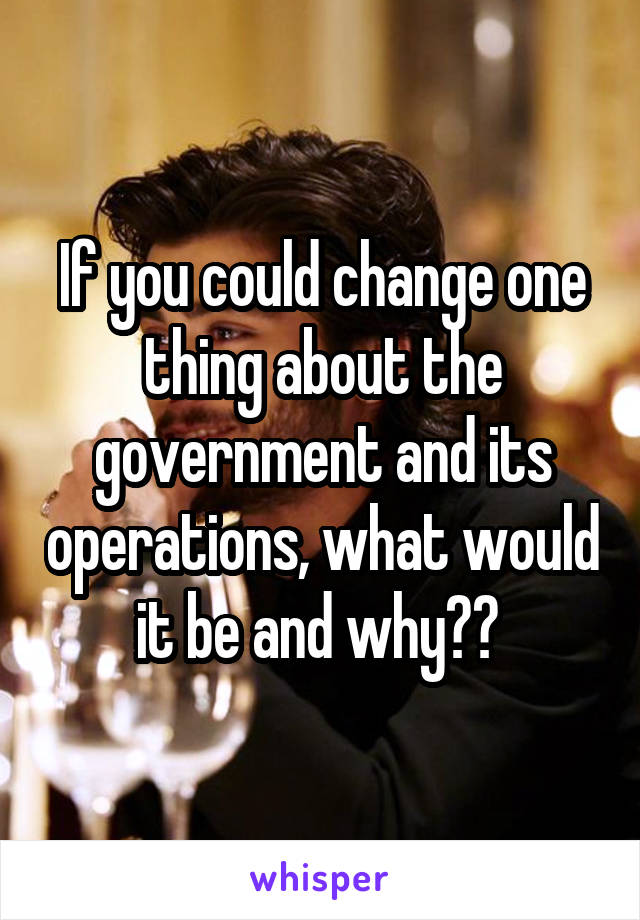 If you could change one thing about the government and its operations, what would it be and why??