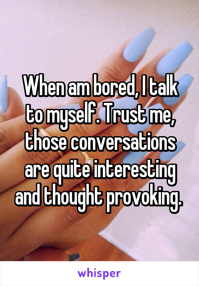 When am bored, I talk to myself. Trust me, those conversations are quite interesting and thought provoking.