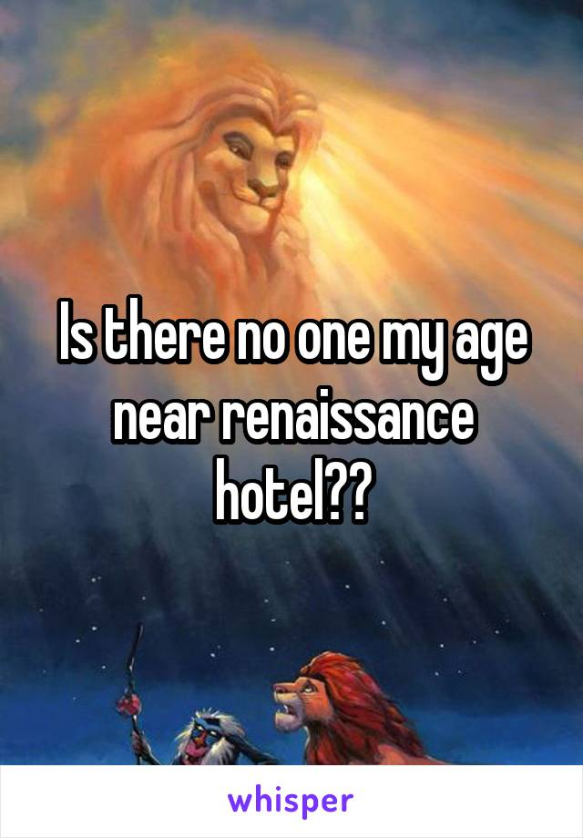 Is there no one my age near renaissance hotel??