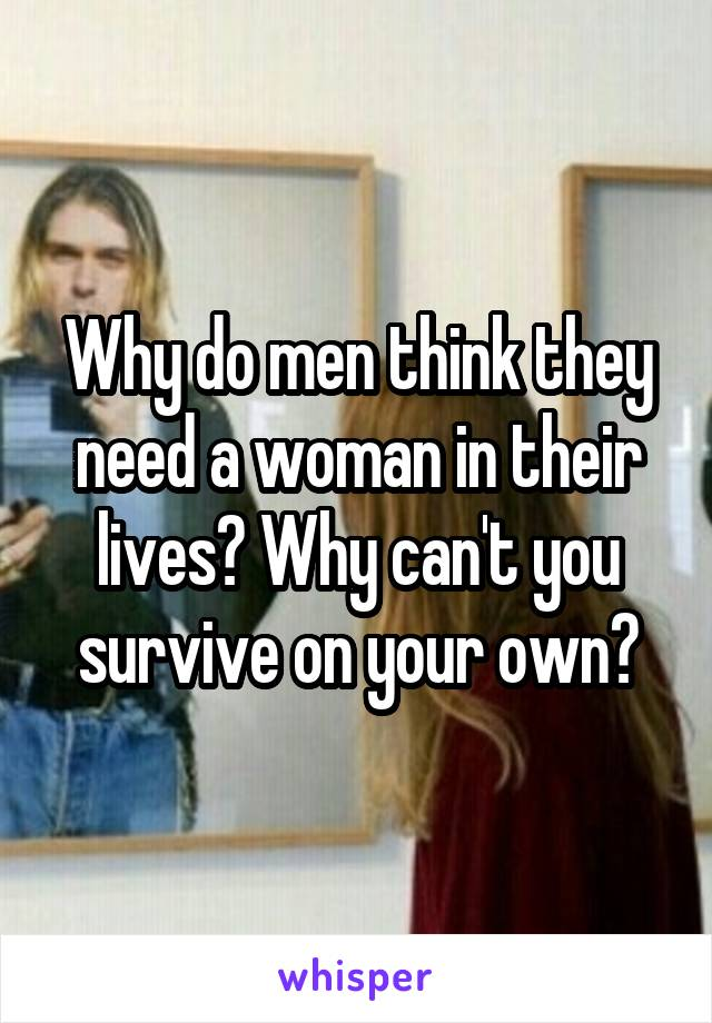 Why do men think they need a woman in their lives? Why can't you survive on your own?