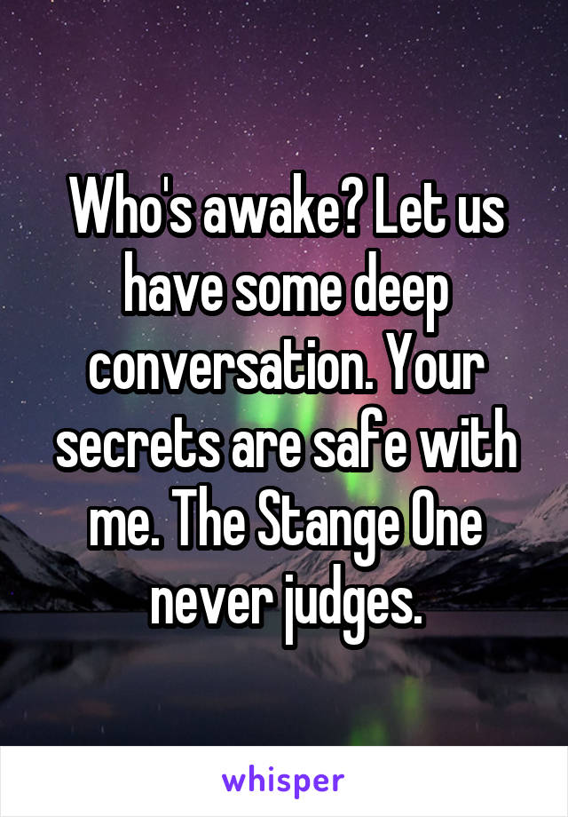 Who's awake? Let us have some deep conversation. Your secrets are safe with me. The Stange One never judges.