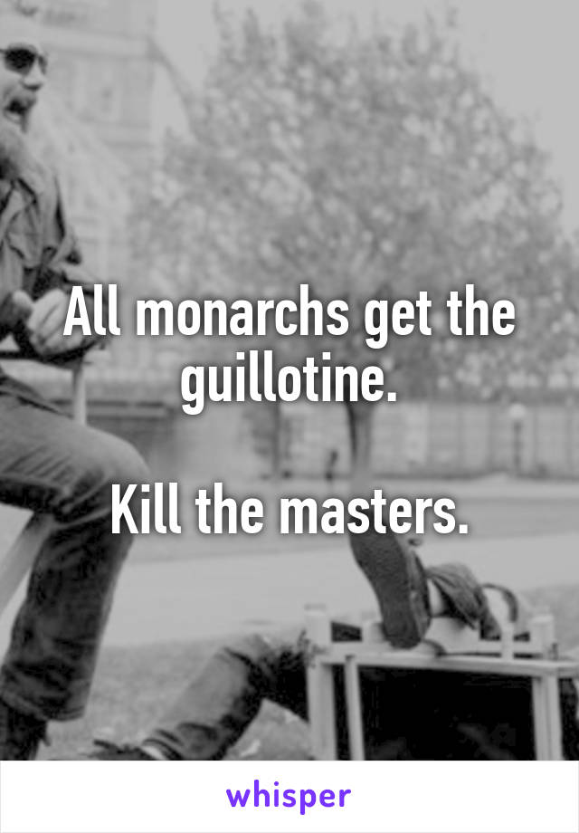 All monarchs get the guillotine.  Kill the masters.