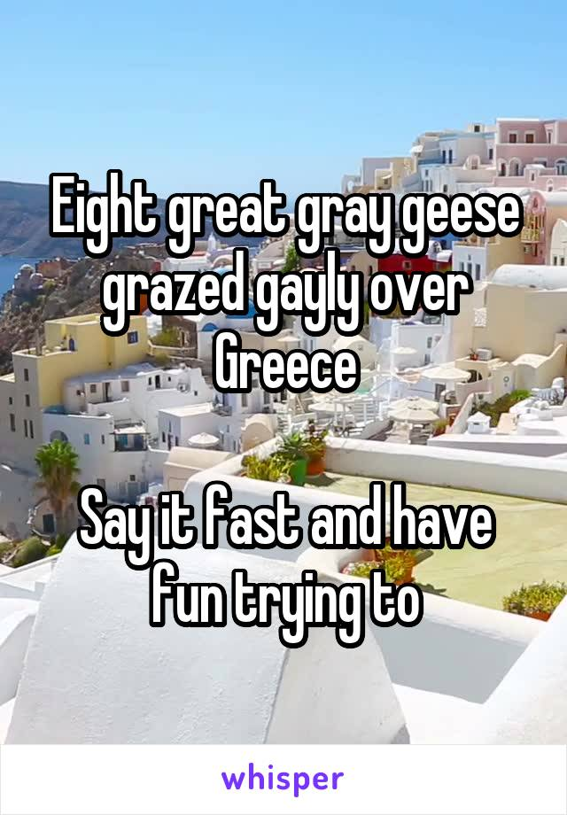Eight great gray geese grazed gayly over Greece  Say it fast and have fun trying to