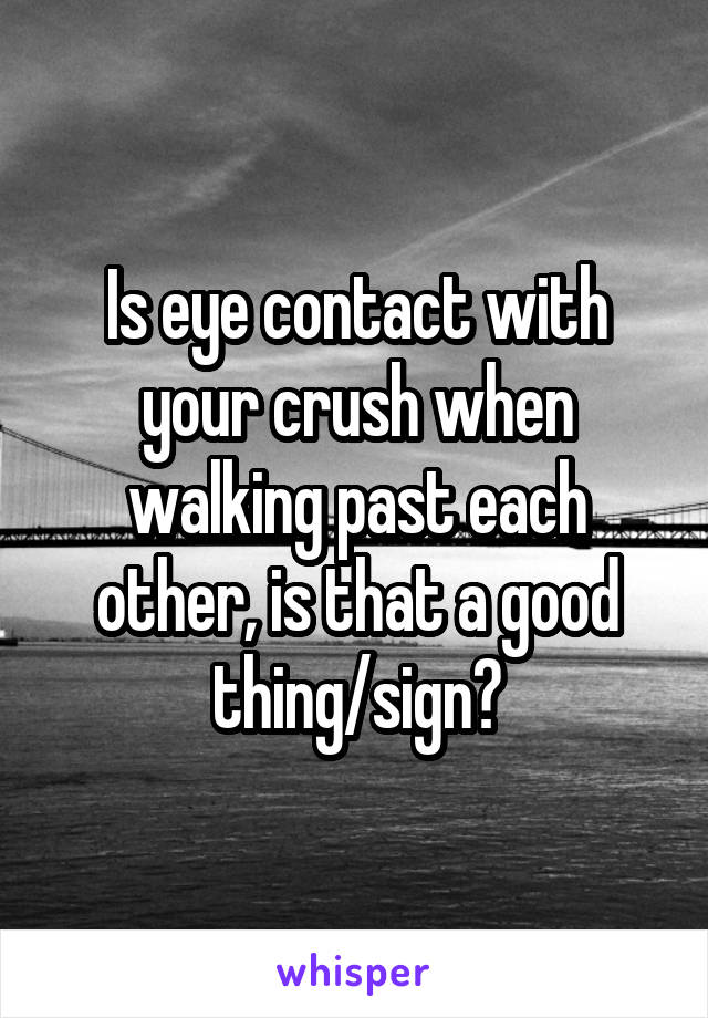Is eye contact with your crush when walking past each other, is that a good thing/sign?