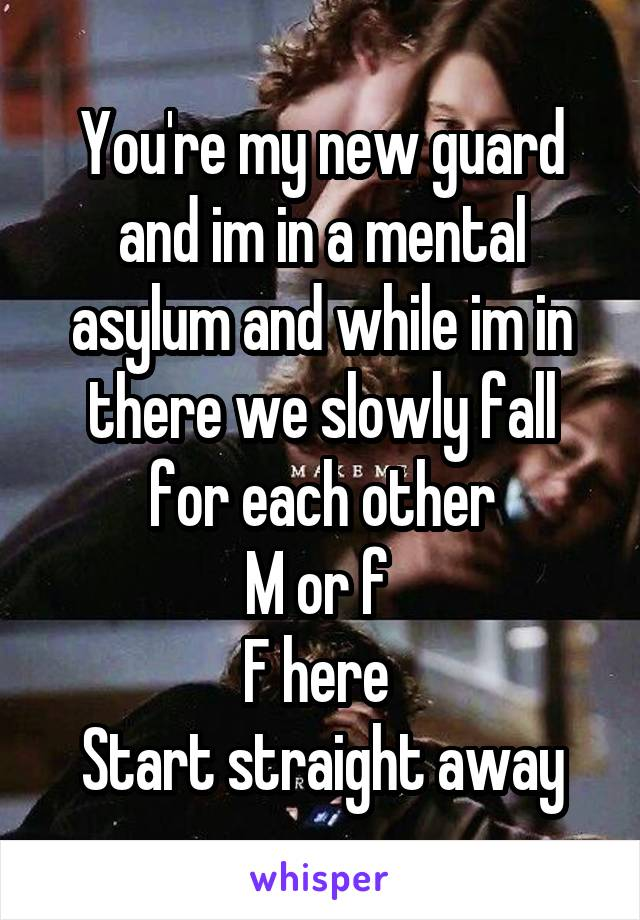 You're my new guard and im in a mental asylum and while im in there we slowly fall for each other M or f  F here  Start straight away