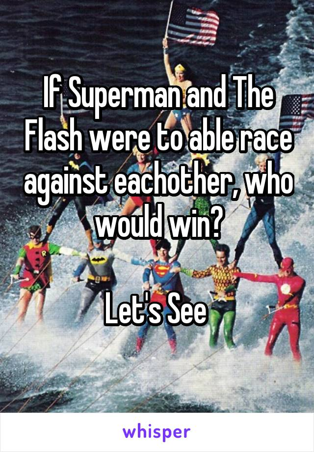 If Superman and The Flash were to able race against eachother, who would win?  Let's See