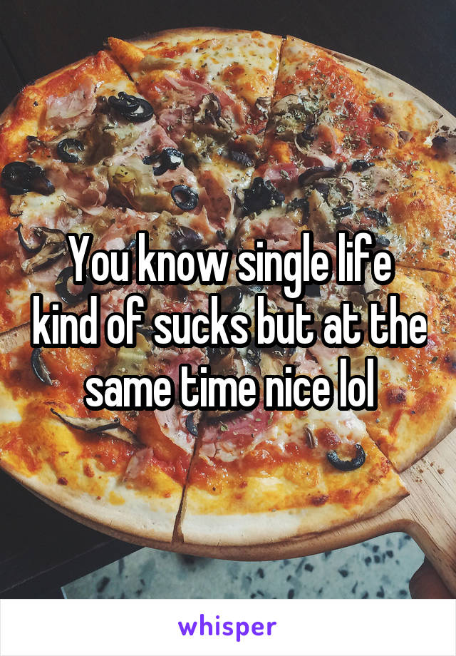 You know single life kind of sucks but at the same time nice lol