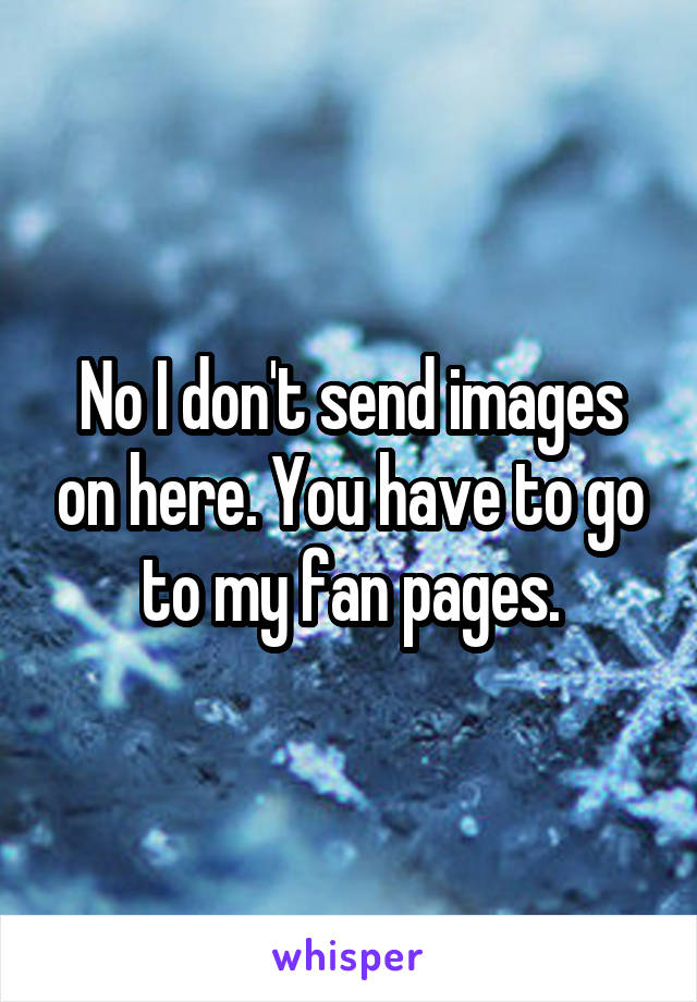 No I don't send images on here. You have to go to my fan pages.