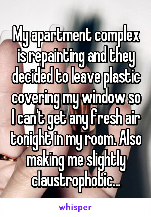 My apartment complex is repainting and they decided to leave plastic covering my window so I can't get any fresh air tonight in my room. Also making me slightly claustrophobic...