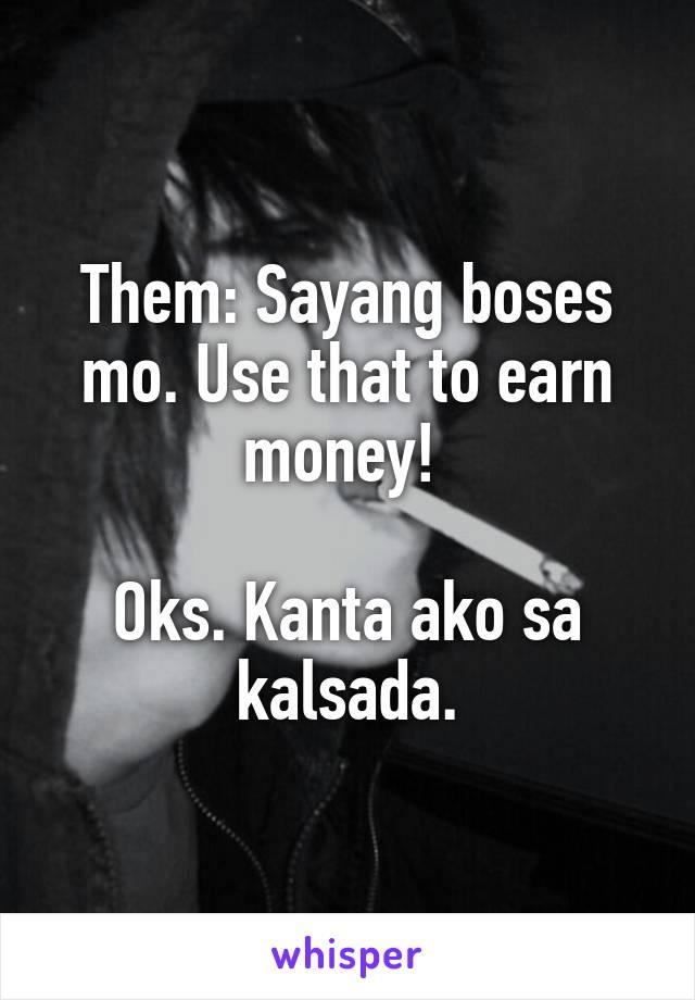 Them: Sayang boses mo. Use that to earn money!   Oks. Kanta ako sa kalsada.