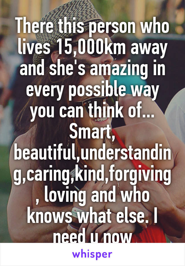There this person who lives 15,000km away and she's amazing in every possible way you can think of... Smart, beautiful,understanding,caring,kind,forgiving, loving and who knows what else. I need u now