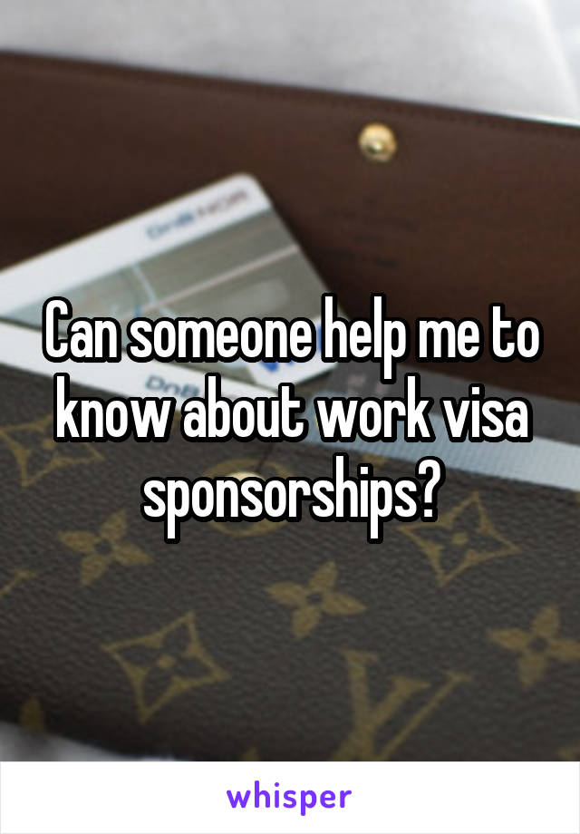 Can someone help me to know about work visa sponsorships?