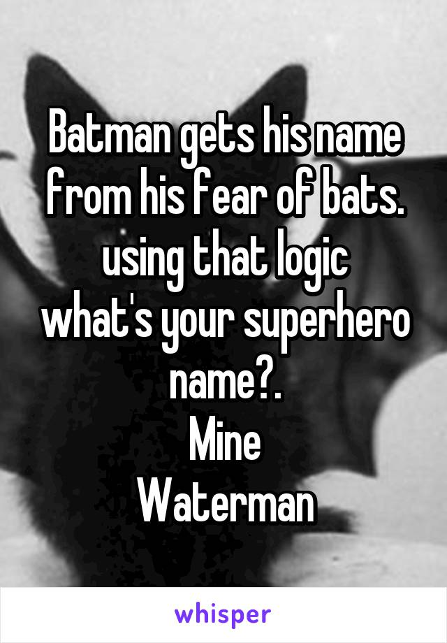 Batman gets his name from his fear of bats. using that logic what's your superhero name?. Mine Waterman