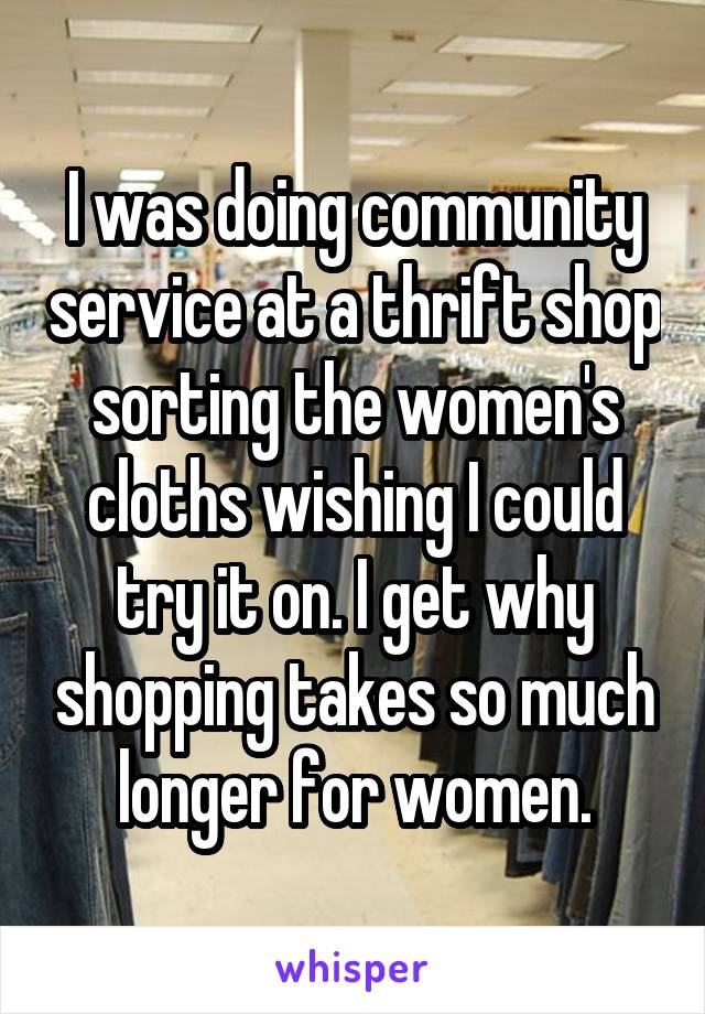 I was doing community service at a thrift shop sorting the women's cloths wishing I could try it on. I get why shopping takes so much longer for women.