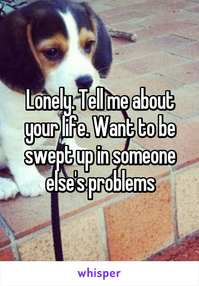 Lonely. Tell me about your life. Want to be swept up in someone else's problems
