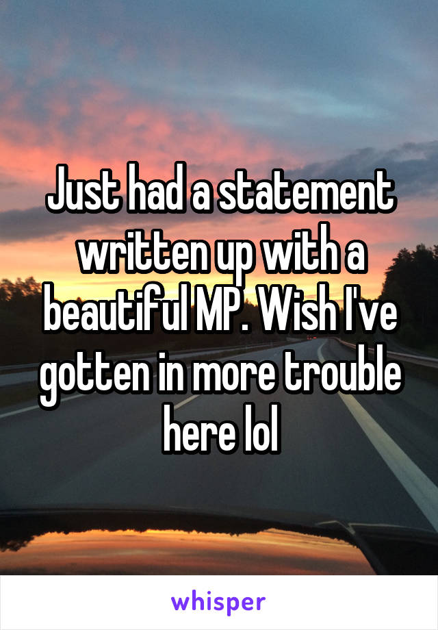 Just had a statement written up with a beautiful MP. Wish I've gotten in more trouble here lol