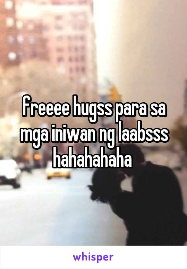freeee hugss para sa mga iniwan ng laabsss hahahahaha