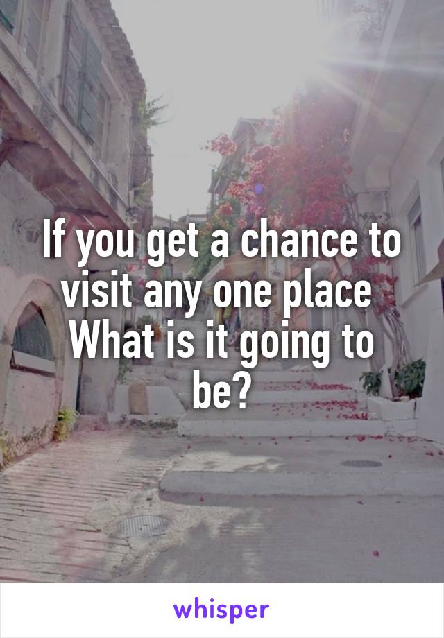 If you get a chance to visit any one place  What is it going to be?