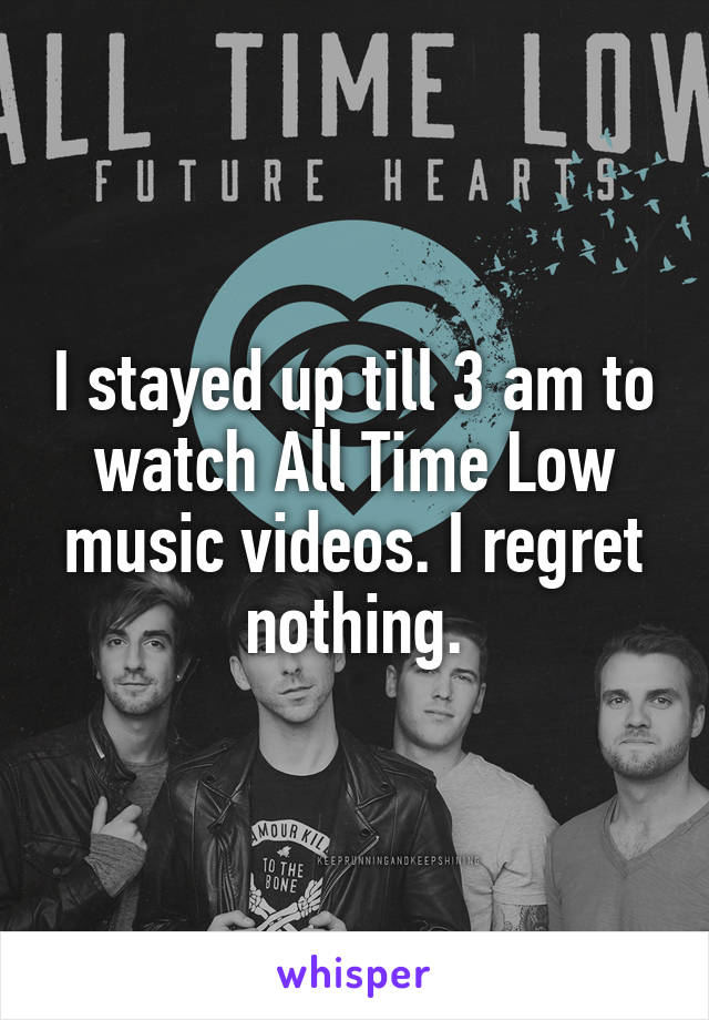 I stayed up till 3 am to watch All Time Low music videos. I regret nothing.