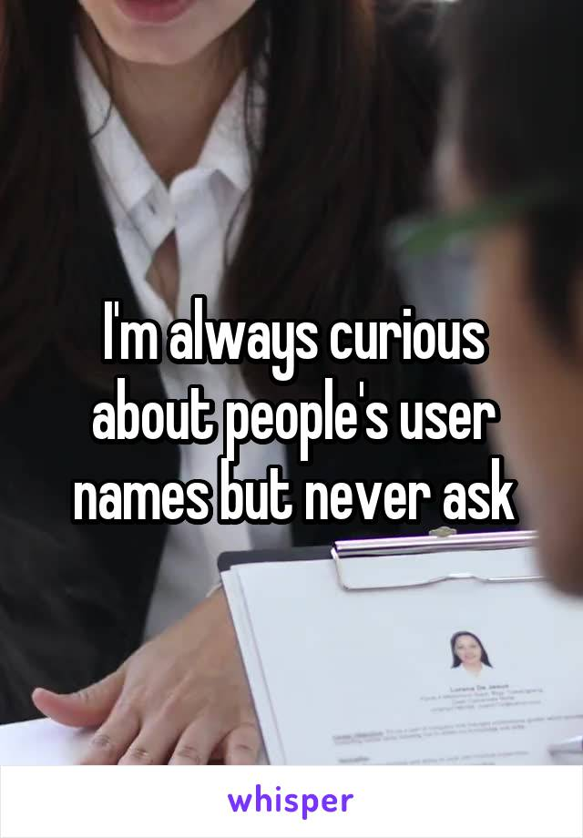 I'm always curious about people's user names but never ask