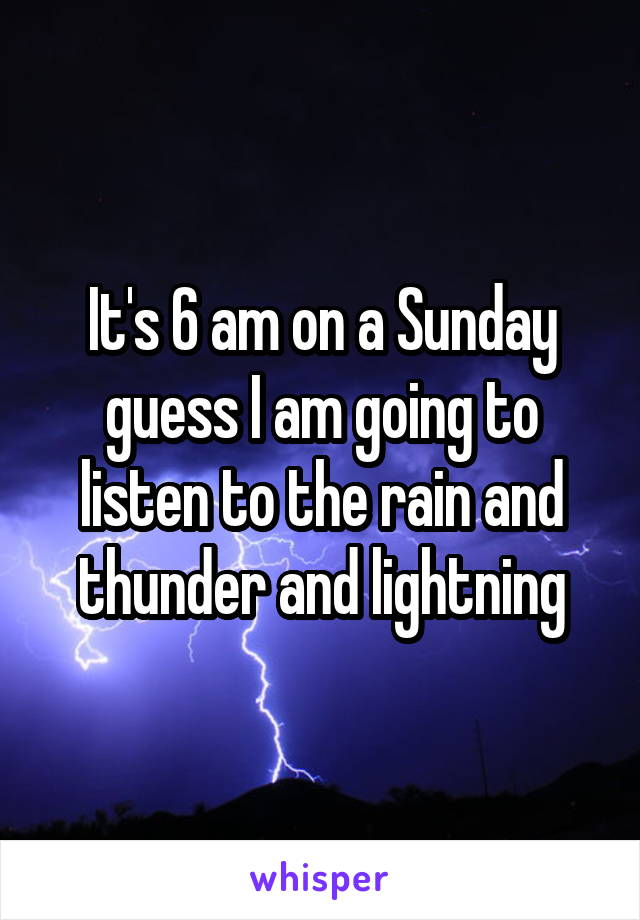 It's 6 am on a Sunday guess I am going to listen to the rain and thunder and lightning