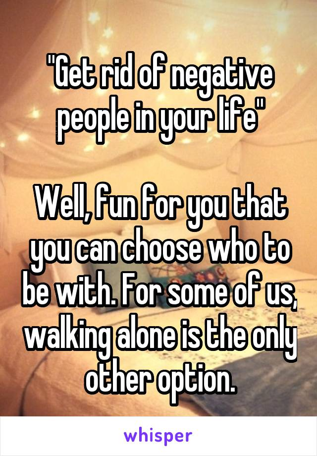 """""""Get rid of negative people in your life""""  Well, fun for you that you can choose who to be with. For some of us, walking alone is the only other option."""