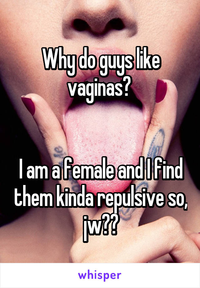 Why do guys like vaginas?    I am a female and I find them kinda repulsive so, jw??