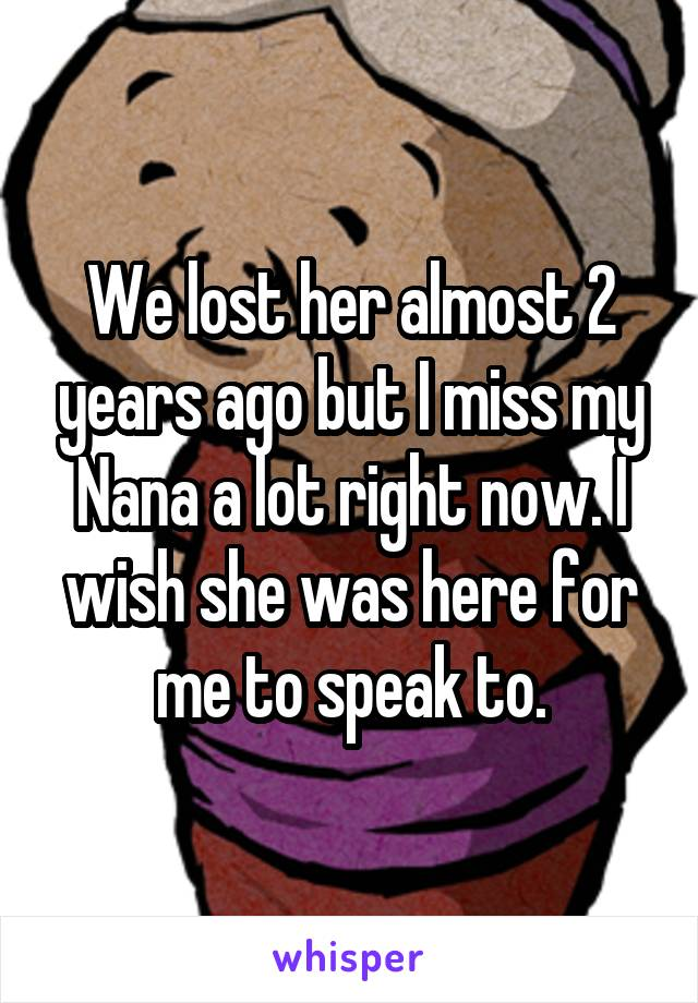 We lost her almost 2 years ago but I miss my Nana a lot right now. I wish she was here for me to speak to.