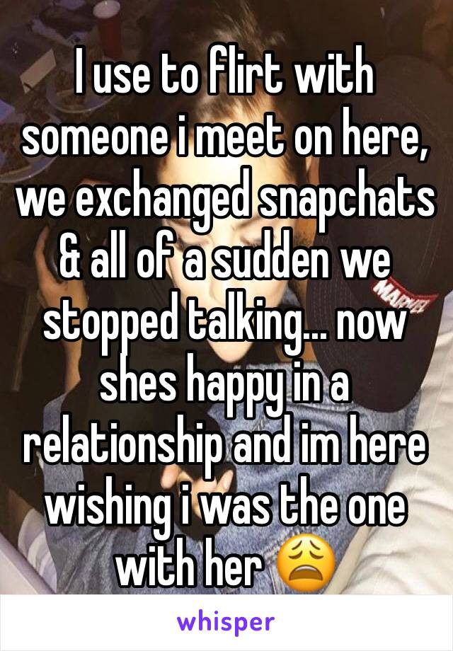 I use to flirt with someone i meet on here, we exchanged snapchats & all of a sudden we stopped talking... now shes happy in a relationship and im here wishing i was the one with her 😩