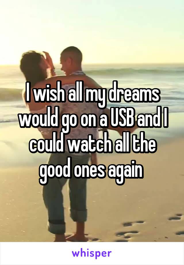 I wish all my dreams would go on a USB and I could watch all the good ones again