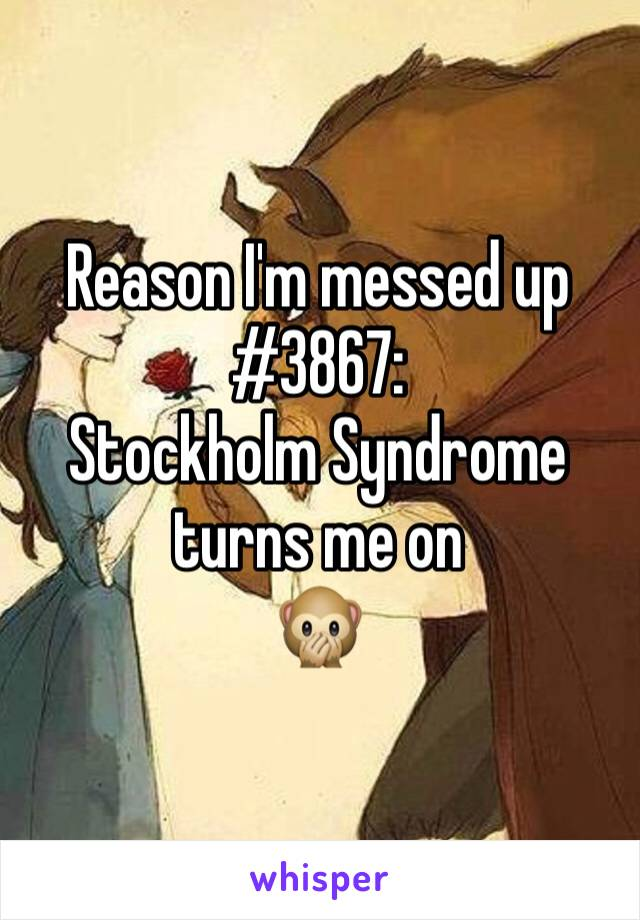 Reason I'm messed up #3867: Stockholm Syndrome turns me on  🙊