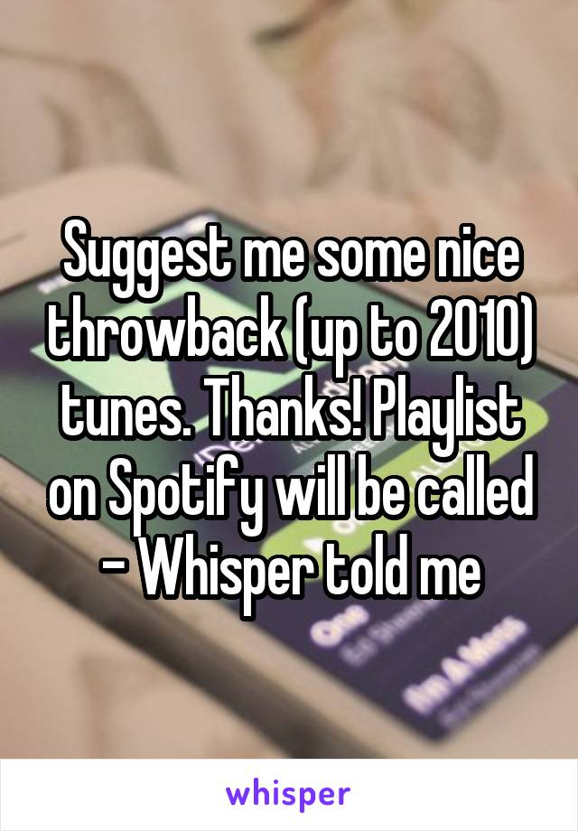 Suggest me some nice throwback (up to 2010) tunes. Thanks! Playlist on Spotify will be called - Whisper told me