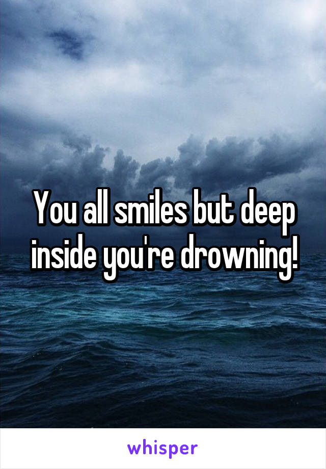 You all smiles but deep inside you're drowning!