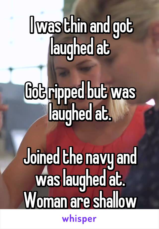 I was thin and got laughed at  Got ripped but was laughed at.  Joined the navy and was laughed at. Woman are shallow