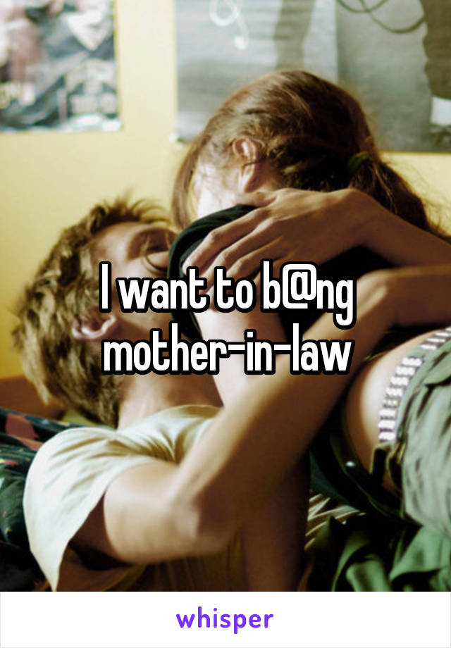 I want to b@ng mother-in-law