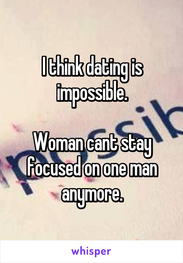 I think dating is impossible.  Woman cant stay focused on one man anymore.