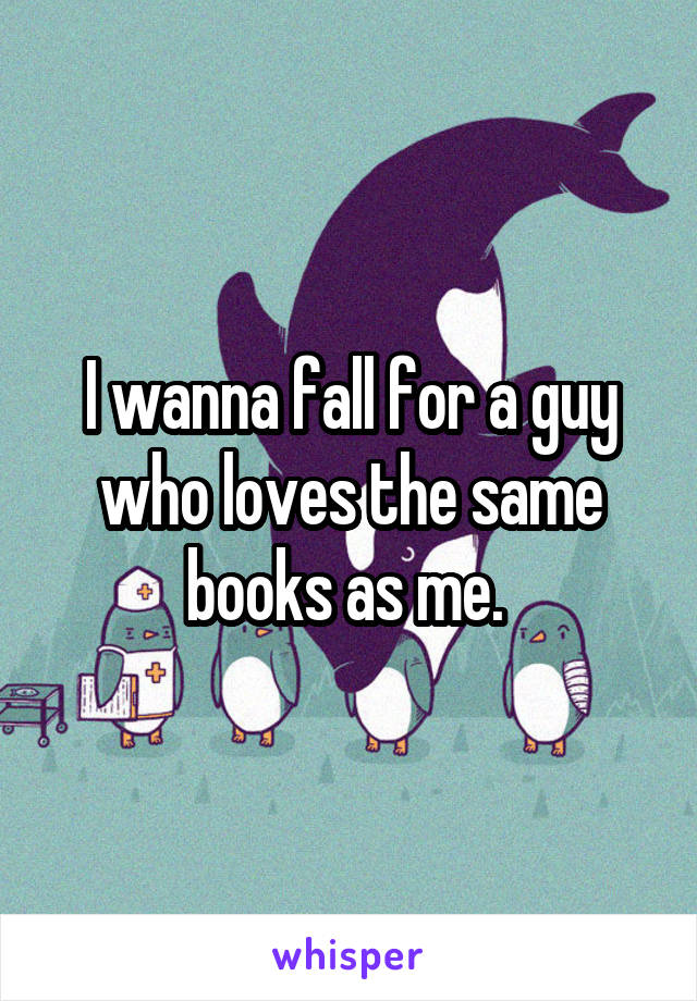 I wanna fall for a guy who loves the same books as me.