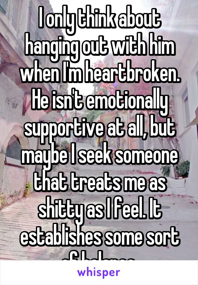 I only think about hanging out with him when I'm heartbroken. He isn't emotionally supportive at all, but maybe I seek someone that treats me as shitty as I feel. It establishes some sort of balance.