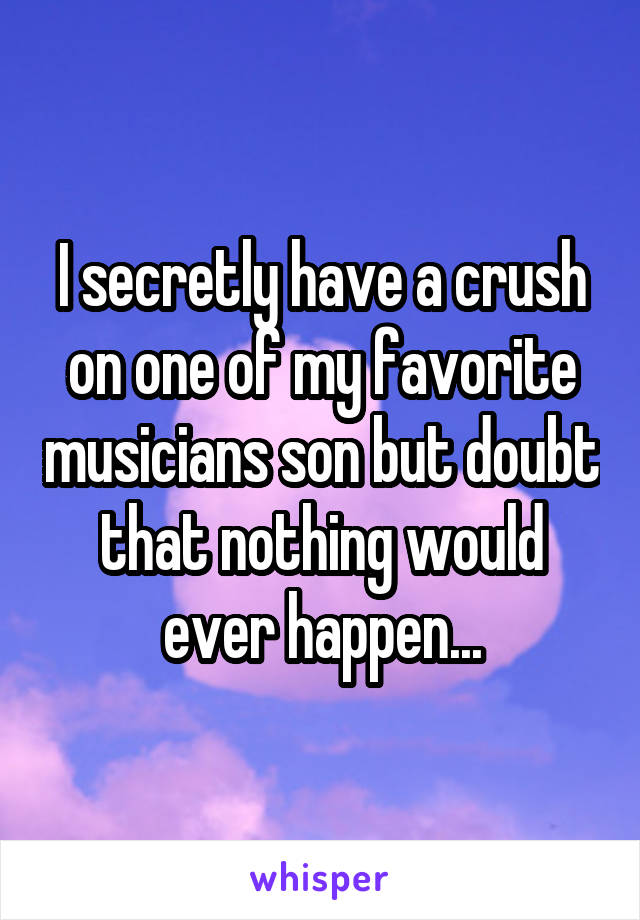 I secretly have a crush on one of my favorite musicians son but doubt that nothing would ever happen...