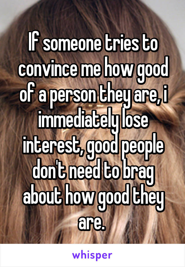 If someone tries to convince me how good of a person they are, i immediately lose interest, good people don't need to brag about how good they are.