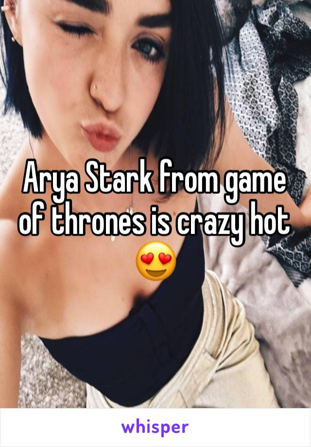 Arya Stark from game of thrones is crazy hot 😍