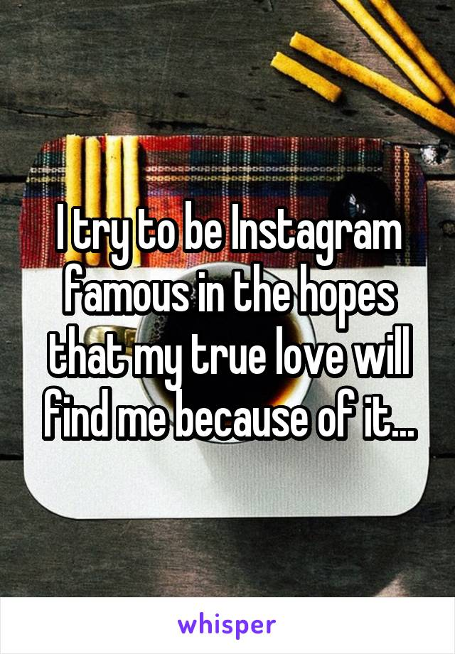 I try to be Instagram famous in the hopes that my true love will find me because of it...