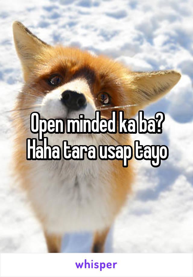 Open minded ka ba? Haha tara usap tayo