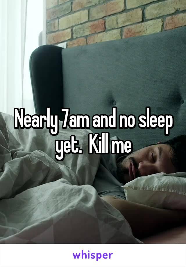 Nearly 7am and no sleep yet.  Kill me
