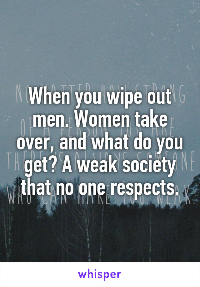 When you wipe out men. Women take over, and what do you get? A weak society that no one respects.