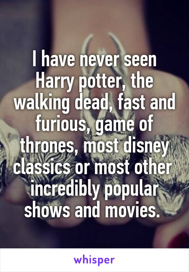 I have never seen Harry potter, the walking dead, fast and furious, game of thrones, most disney classics or most other  incredibly popular shows and movies.