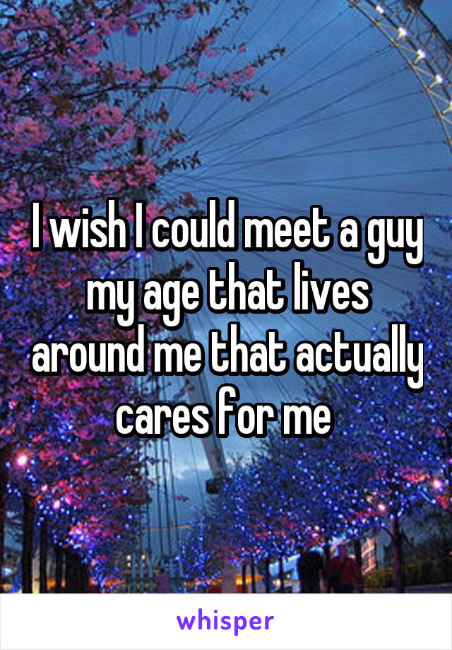 I wish I could meet a guy my age that lives around me that actually cares for me