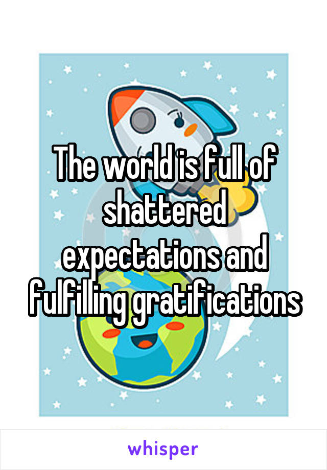 The world is full of shattered expectations and fulfilling gratifications